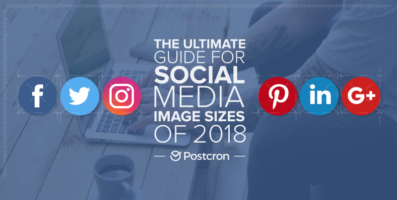 The Ultimate Guide for Social Media Image Dimensions For 2018