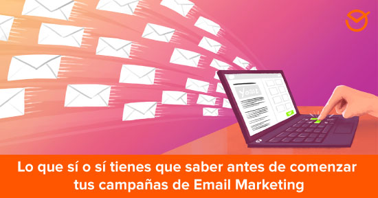 Email Marketing: lo que sí o sí tienes que saber antes de comenzar tus campañas