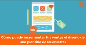 Cómo puede incrementar tus ventas el diseño de una plantilla de Newsletter